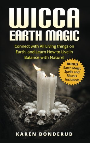 Wicca Earth Magic: Connect with All Living things on Earth, and Learn How to Live in Balance with Nature! Bonus Earth Ma