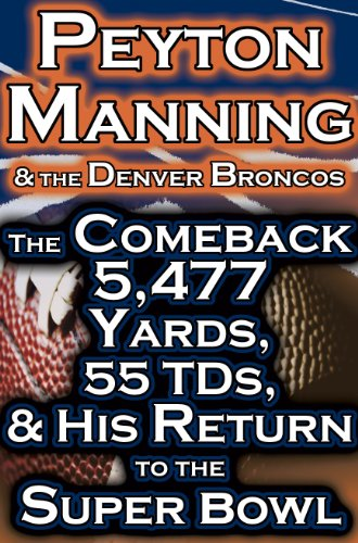 Peyton Manning & The Denver Broncos - The Comeback - 5,477 Yards, 55 TDs, & His Return to the Superbowl (English Edition)