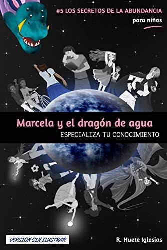 MARCELA Y EL DRAGÓN DE AGUA (Versión sin ilustrar): #5 Los Secretos de la Abundancia para Niños - ESPECIALIZA TU CONOCIMIENTO