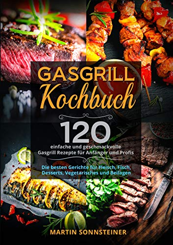 Gasgrill Kochbuch: 120 einfache und geschmackvolle Gasgrill Rezepte für Anfänger und Profis. Die besten Gerichte für Fleisch, Fisch, Desserts, Vegetarisches und Beilagen.