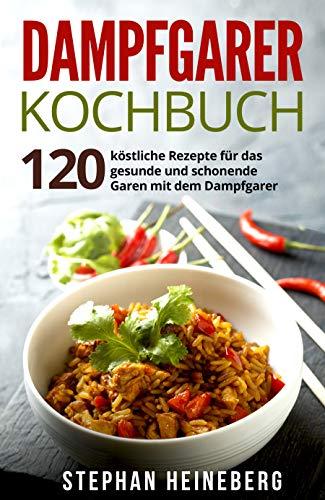 Dampfgarer Kochbuch: 120 köstliche Rezepte für das gesunde und schonende Garen mit dem Dampfgarer.