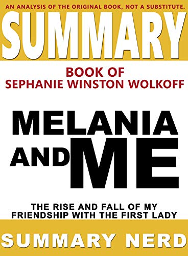 SUMMARY BOOK OF STEPHANIE WINSTON WOLKOFF MELANIA AND ME: The Rise and Fall of My Friendship With the First Lady (Summary Books 5)