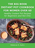 The Big Book Instant Pot Cookbook for Women Over 60: Healthy Instant Pot Recipes for Beginners and Not Only