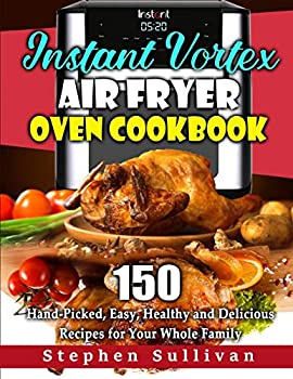 Instant Vortex Air Fryer Oven Cookbook  150 Hand-Picked Easy Healthy and Delicious Recipes for Your Whole Family