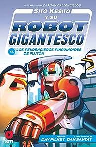 Sito Kesito y su robot gigantesco contra los pendencieros pingüinoides de Plutón par Dav Pilkey