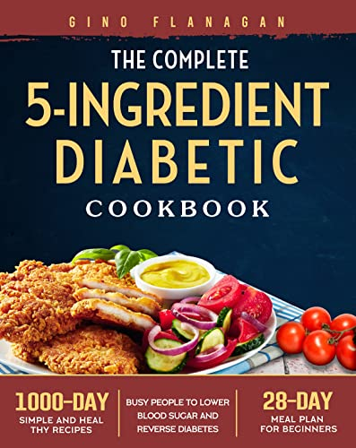 The Complete 5-Ingredient Diabetic Cookbook: 1000-Day Simple and Healthy Recipes for Busy People to Lower Blood Sugar and Reverse Diabetes. (28-Day Meal Plan for Beginners)