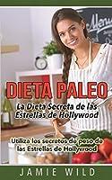 Dieta Paleo - La Dieta Secreta de las Estrellas de Hollywood: Utiliza los secretos de peso de las Estrellas de Hollywood