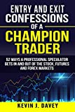 Entry and Exit Confessions of a Champion Trader: 52 Ways A Professional Speculator Gets In And Out Of The Stock, Futures And Forex Markets (Essential Algo Trading Package)