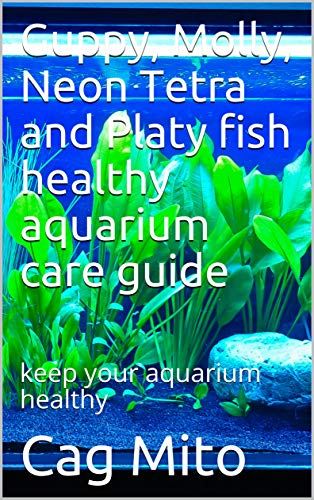 Guppy, Molly, Neon Tetra and Platy fish healthy aquarium care guide: keep your aquarium healthy (English Edition)