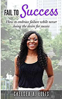 Fail To Success: How to embrace failure while never losing the desire for success by [Chelsea Ellis]