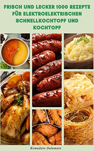 Frisch Und Lecker 1000 Rezepte Für Elektroelektrischen Schnellkochtopf Und Kochtopf : Rezepte Für Suppe, Saucen, Meeresfrüchte, Geflügel, Rindfleisch, ... Getreide, Nudeln, Gemüse, Linsen,Kartoffeln