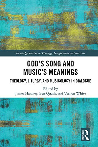God's Song and Music's Meanings: Theology, Liturgy, and Musicology in Dialogue (Routledge Studies in Theology, Imagination and the Arts) (English Edition)