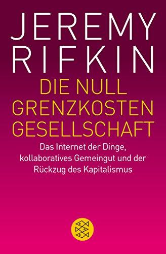 Die Null-Grenzkosten-Gesellschaft: Das Internet der Dinge, kollaboratives Gemeingut und der Rückzug des Kapitalismus