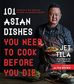 101 Asian Dishes You Need to Cook Before You Die: Discover a New World of Flavors in Authentic Recipes by [Jet Tila]