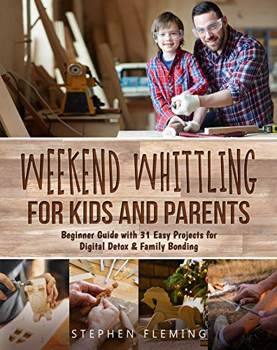 Weekend Whittling For Kids And Parents: Beginner Guide with 31 Easy Projects for Digital Detox & Family Bonding (DIY Series Book 8) (English Edition)