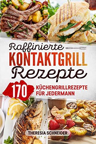 Raffinierte Kontaktgrill Rezepte: Das Kochbuch mit 170 Küchengrillrezepten für jedermann. Hier ist für jeden Elektrogrill Fan ein kreatives Lieblingsgericht dabei ob Fisch, Fleisch, Gemüse, uvm.