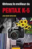 Obtenez le meilleur du Pentax K-5 (Obtenez le meilleur de votre réflex numérique ! t. 1) (French Edition)