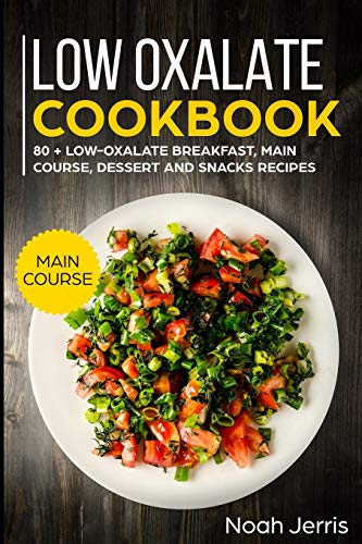 Low Oxalate Cookbook: MAIN COURSE –  80 + Low-Oxalate Breakfast, Main Course, Dessert and Snacks Recipes (Proven recipes to prevent kidney stones)