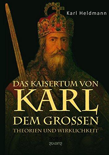 Das Kaisertum von Karl dem Großen. Theorien und Wirklichkeit