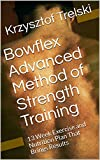 Bowflex Advanced Method of Strength Training: 13 Week Exercise and Nutrition Plan That Brings Results (Get fit with Bowflex Home Gym Book 11)
