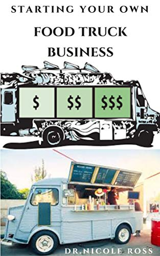 STARTING YOUR OWN FOOD TRUCK BUSINESS : Step By Step Guide To Starting Your Own Mobile Food Business and Making Massive Profit (English Edition)
