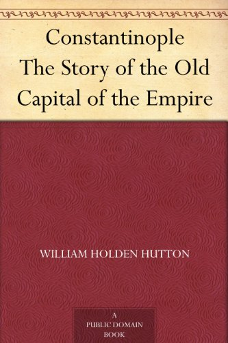 Constantinople The Story of the Old Capital of the Empire (English Edition)