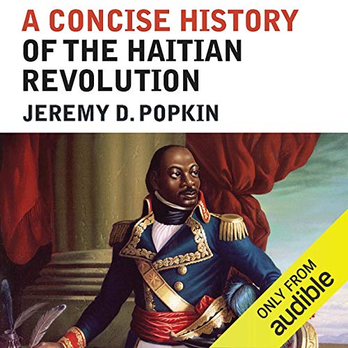 A Concise History of the Haitian Revolution                   By:                                                                                                                                 Jeremy D. Popkin                               Narrated by:                                                                                                                                 Matt Addis                      Length: 7 hrs and 25 mins     59 ratings     Overall 4.6