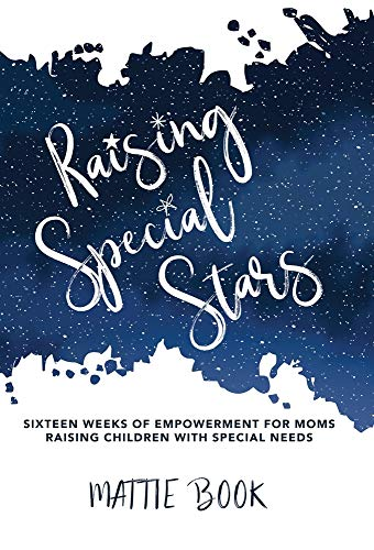 Raising Special Stars: Sixteen Weeks of Empowerment for Moms Raising Children with Special Needs