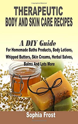 Therapeutic Body And Skin Care Recipes: A DIY Guide For Homemade Baths Products, Body Lotions, Whipped Butters, Skin Creams, Herbal Salves, Balms And Lot More download ebooks PDF Books
