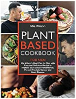 Plant Based Cookbook for Men: Mia Wilson's Meal Plan for Men with Easy and Delicious Recipe to Improve your Sexual Performance, Prevent Prostate Cancer and Heart Disease