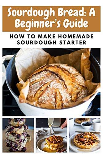 Sourdough Bread: A Beginner's Guide: How To Make Homemade Sourdough Starter