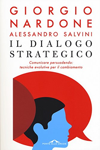 Il dialogo strategico. Comunicare persuadendo: tecniche evolute per il cambiamento