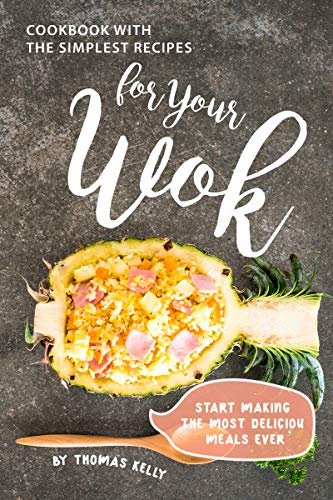 Cookbook with the Simplest Recipes for Your Wok: Start Making the Most Delicious Meals Ever by [Thomas Kelly]