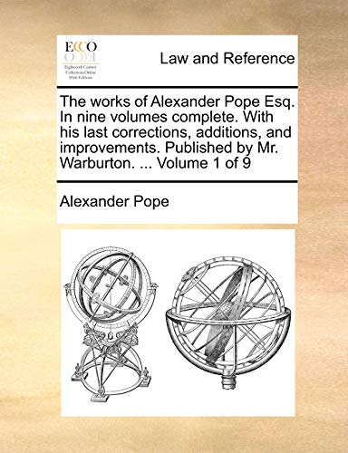The Works of Alexander Pope Esq. in Nine Volumes Complete. with His Last Corrections, Additions, and Improvements. Published by Mr. Warburton. ... Volume 1 of 9