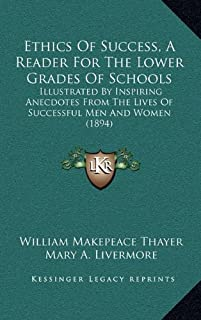 Ethics of Success, a Reader for the Lower Grades of Schools: Illustrated by Inspiring Anecdotes from the Lives of Successf...