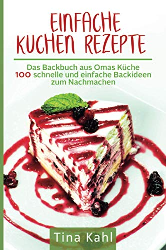 Einfache Kuchen Rezepte: Das Backbuch aus Omas Küche 100 schnelle und einfache Backideen zum Nachmachen