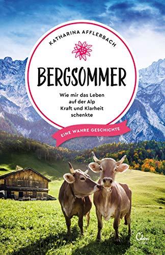 Bergsommer: Wie mir das Leben auf der Alp Kraft und Klarheit schenkte. Eine wahre Geschichte. (Sehnsuchtsorte 8)