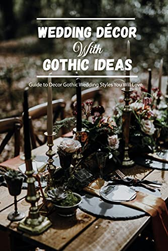 Wedding Décor With Gothic Ideas: Guide to Decor Gothic Wedding Styles You Will Love: Wedding Décor With Gothic Ideas (English Edition)