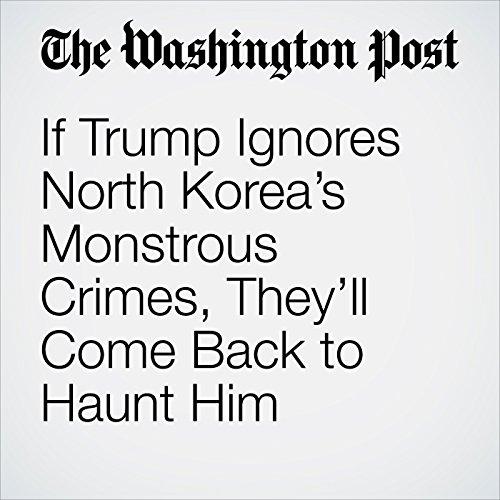 If Trump Ignores North Korea's Monstrous Crimes, They'll Come Back to Haunt Him copertina