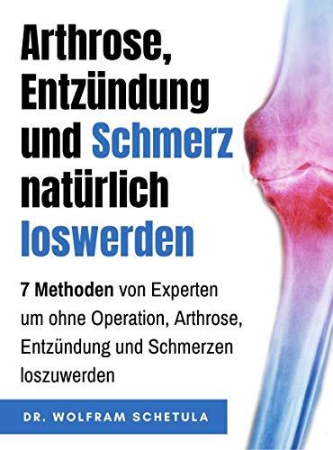 Arthrose, Entzündung und Schmerz natürlich loswerden: 7 Methoden von Experten um ohne Operation, Arthrose, Entzündung und Schmerzen loszuwerden