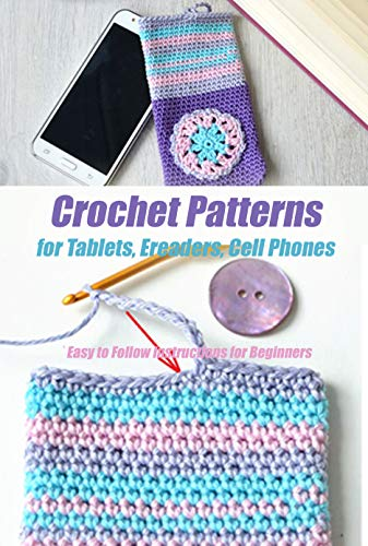 Crochet Patterns for Tablets, Ereaders, Cell Phones - Easy to Follow Instructions for Beginners: Gift Ideas for Holiday (English Edition)