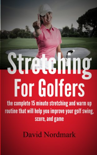 Stretching For Golfers - the complete 15 minute stretching and warm up routine that will help you improve your golf swing, score, and game (golf instruction, back pain, golf books, golf Book 1)