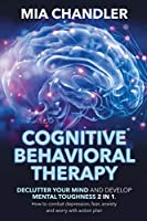 Cognitive Behavioral Therapy: Declutter Your Mind and Develop Mental Toughness 2 in 1. How to combat depression, fear, anxiety and worry with action plan