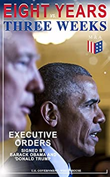 Eight Years vs Three Weeks – Executive Orders Signed by Barack Obama and Donald Trump  A Review of the Current Presidential Actions as Opposed to the .. President  Including Inaugural Speeches