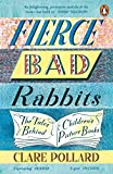 Fierce Bad Rabbits: The Tales Behind Children's Picture Books - Clare Pollard