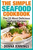 The Simple Seafood Cookbook: The 25 Most Delicious Seafood Recipes