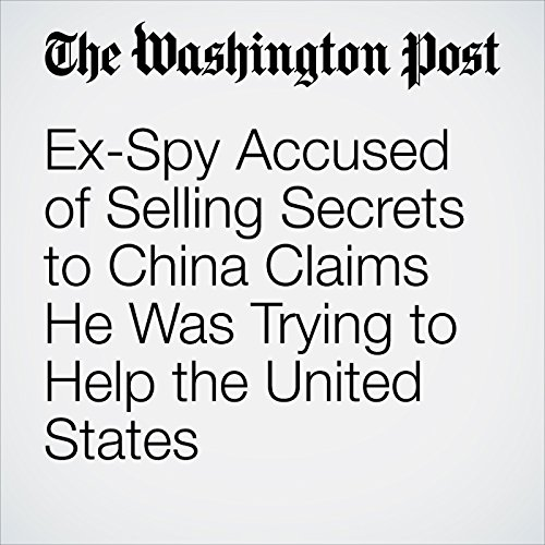 Ex-Spy Accused of Selling Secrets to China Claims He Was Trying to Help the United States copertina