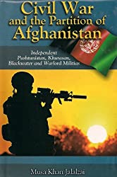 Civil War and the Partition of Afghanistan (Independent Pashtunistan, Khurasan, Blackwater and Warlord Militias) [Hardcover] [Jan 01, 2011] M.K. Jalalzai