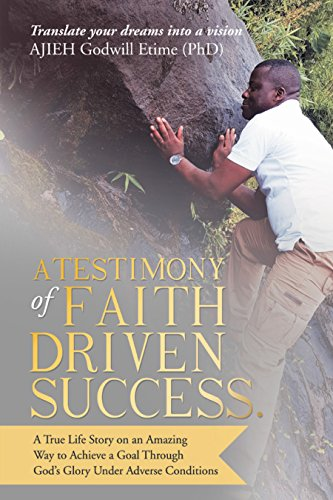 A Testimony of Faith Driven Success.: A True Life Story on an Amazing Way to Achieve a Goal Through God's Glory Under Adverse Conditions (English Edition)