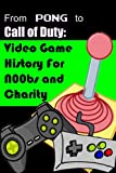 From Pong to Call of Duty: Video Game History for N00bs and Charity (English Edition)